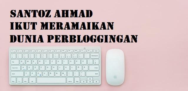 Santoz Ahmad Ikut Meramaikan Dunia Perbloggingan