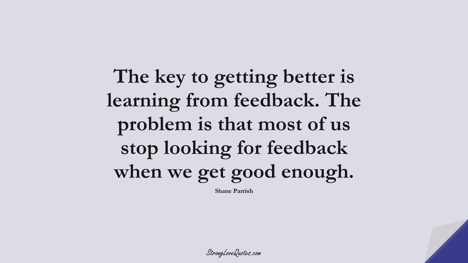 The key to getting better is learning from feedback. The problem is that most of us stop looking for feedback when we get good enough. (Shane Parrish);  #LearningQuotes