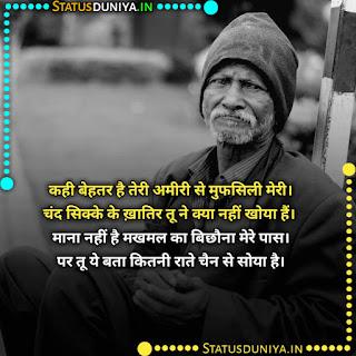 Garib Status Photos In Hindi 2021, कही बेहतर है तेरी अमीरी से मुफसिली मेरी। चंद सिक्के के ख़ातिर तू ने क्या नहीं खोया हैं। माना नहीं है मखमल का बिछौना मेरे पास। पर तू ये बता कितनी राते चैन से सोया है।
