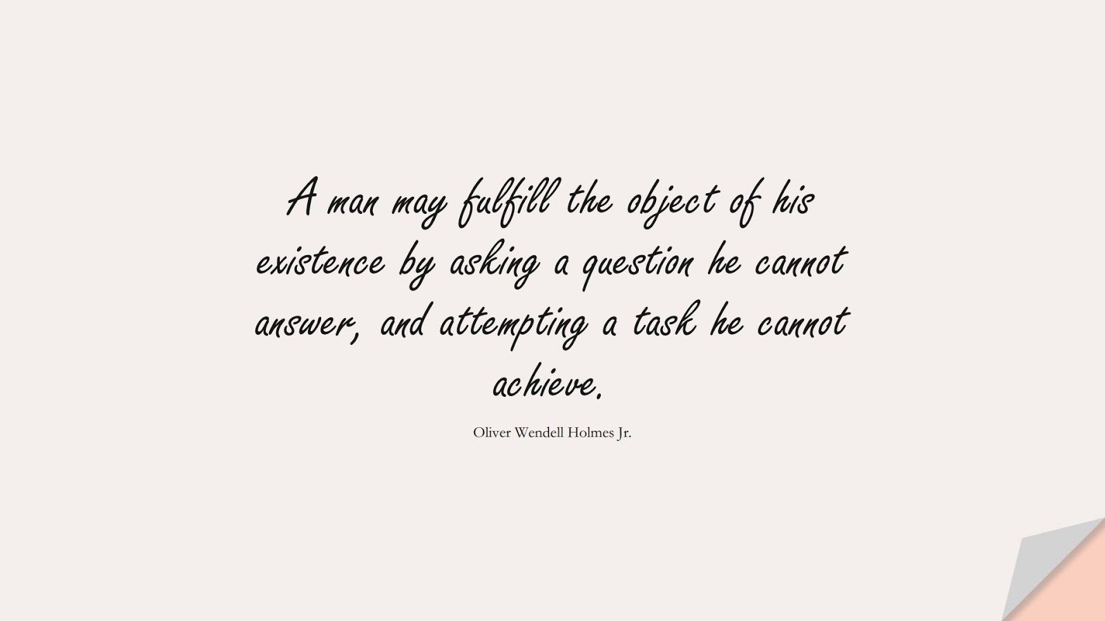 A man may fulfill the object of his existence by asking a question he cannot answer, and attempting a task he cannot achieve. (Oliver Wendell Holmes Jr.);  #ChangeQuotes
