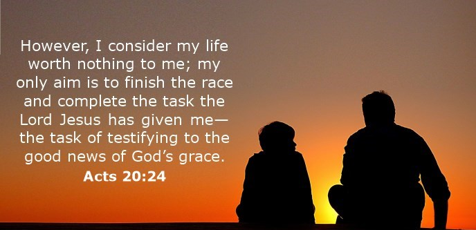 However, I consider my life worth nothing to me; my only aim is to finish the race and complete the task the Lord Jesus has given me—the task of testifying to the good news of God's grace.