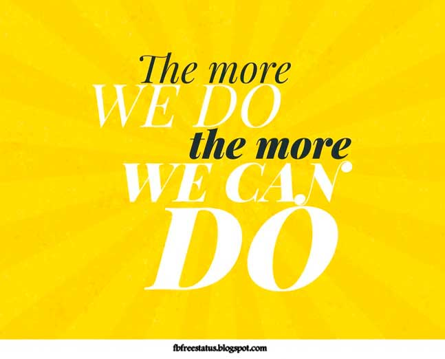 The more we do the more, we can do.