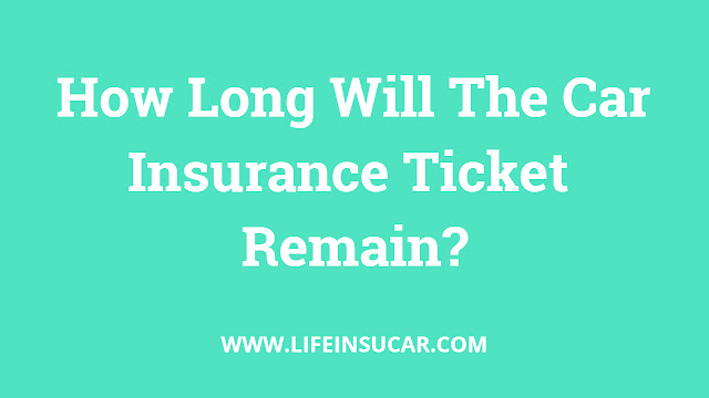 How Long Will The Car Insurance Ticket Remain?