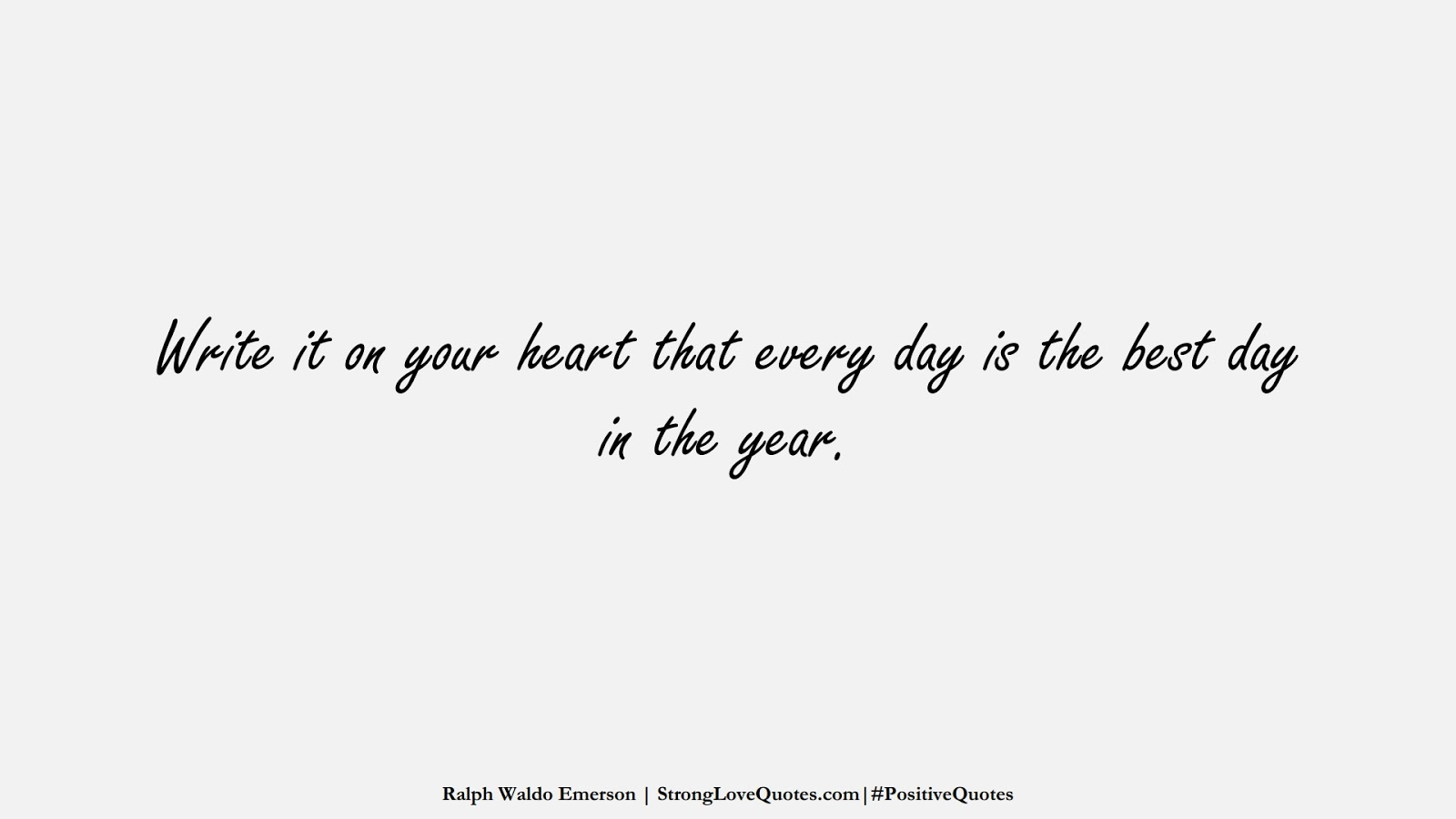 Write it on your heart that every day is the best day in the year. (Ralph Waldo Emerson);  #PositiveQuotes