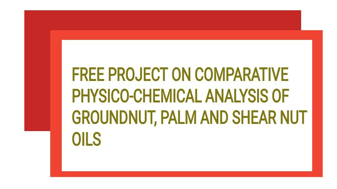 FREE PROJECT ON COMPARATIVE PHYSICO-CHEMICAL ANALYSIS OF GROUNDNUT, PALM AND SHEAR NUT OILS