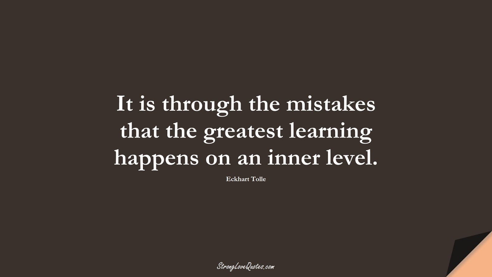 It is through the mistakes that the greatest learning happens on an inner level. (Eckhart Tolle);  #LearningQuotes