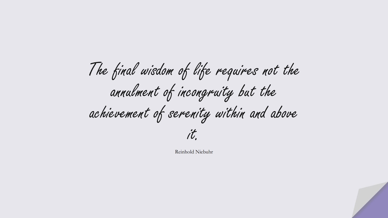 The final wisdom of life requires not the annulment of incongruity but the achievement of serenity within and above it. (Reinhold Niebuhr);  #WordsofWisdom