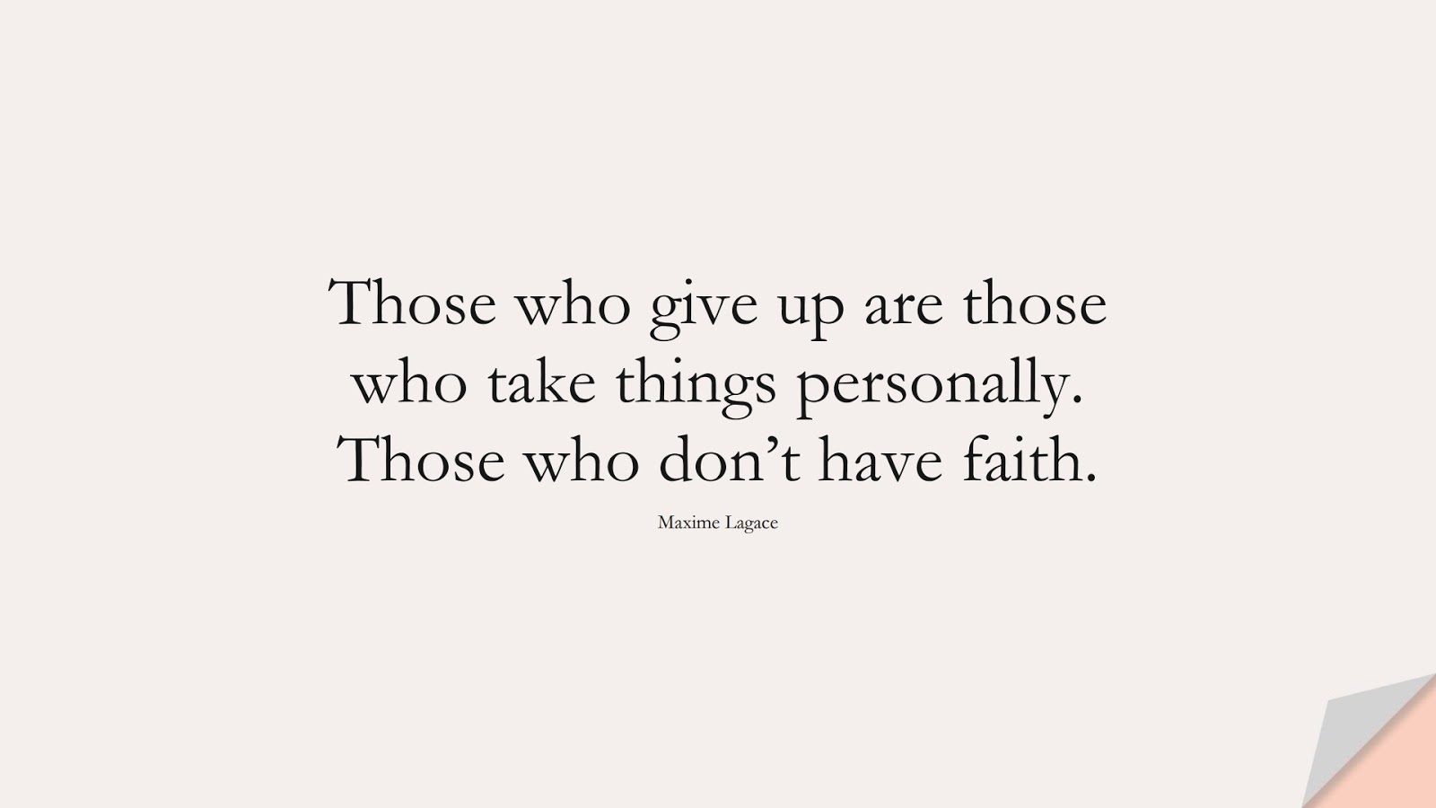 Those who give up are those who take things personally. Those who don't have faith. (Maxime Lagace);  #BeingStrongQuotes