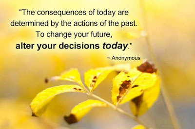 Famous Quotes About Life Changes: the consequences of today are determined by the actions of the past.