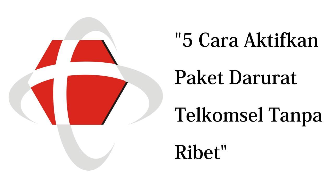5 Cara Aktifkan Paket Darurat Telkomsel Tanpa Ribet