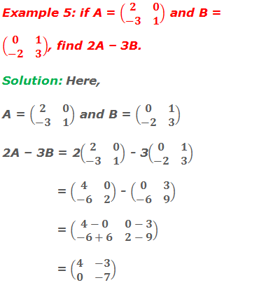 Example 5: if A = (■(2&0@-3&1)) and B = (■(0&1@-2&3)), find 2A – 3B. Solution: Here, A = (■(2&0@-3&1)) and B = (■(0&1@-2&3))  2A – 3B = 2(■(2&0@-3&1)) - 3(■(0&1@-2&3))               = (■(4&0@-6&2)) - (■(0&3@-6&9))               = (■(4-0&0-3@-6+6&2-9))               = (■(4&-3@0&-7))