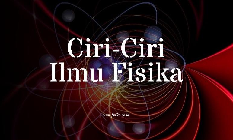 Ciri-Ciri Ilmu Fisika dan Penjelasannya