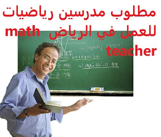 Mathematics teachers are required to work in Riyadh  To work in Riyadh with a contract for a period ranging from two to five years  Education: Mathematics teacher  Experience: Four to ten years of work in the field of mathematics teaching  Salary: to be determined after the interview