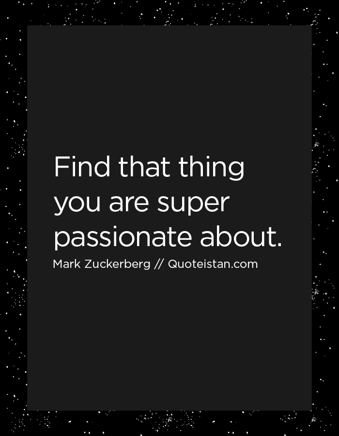 Find that thing you are super passionate about.