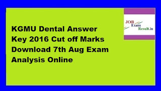 KGMU Dental Answer Key 2016 Cut off Marks Download 7th Aug Exam Analysis Online