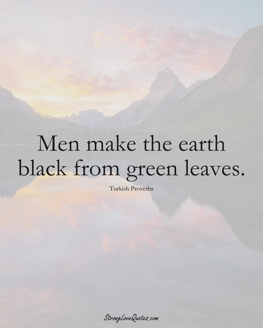 Men make the earth black from green leaves. (Turkish Sayings);  #MiddleEasternSayings