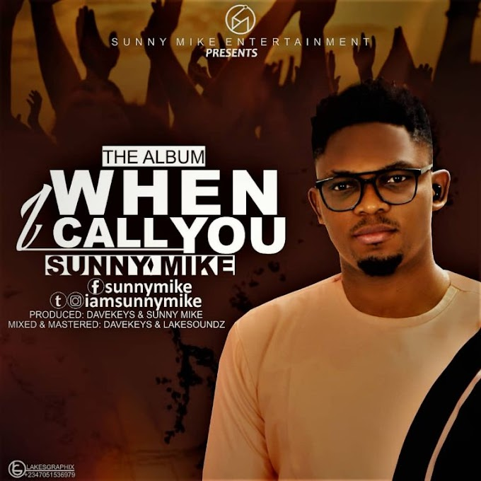 MUSIC: Sunny Mike – When I Call You [Album] | @iamsunnymike
