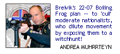 Breivik's 22-07 boiling frog plan -- to 'cull' moderate nationalists, who dilute movement by exposing them to a witchhunt!