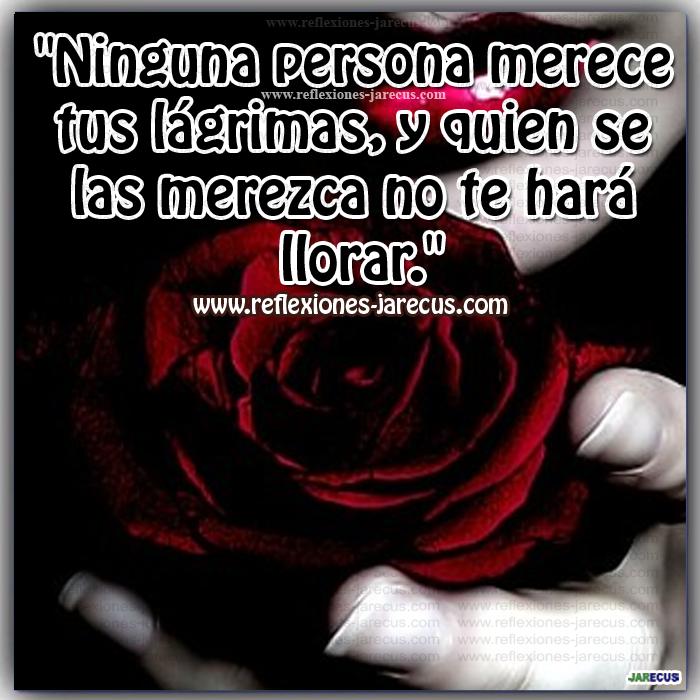 """""""Ninguna persona merece tus lágrimas, y quien se las merezca no te hará llorar."""""""