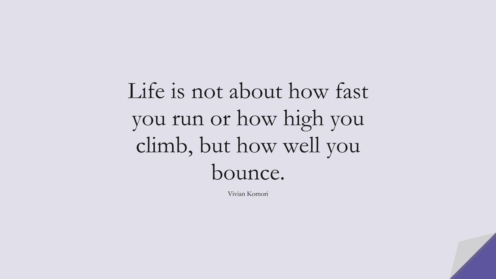 Life is not about how fast you run or how high you climb, but how well you bounce. (Vivian Komori);  #ShortQuotes