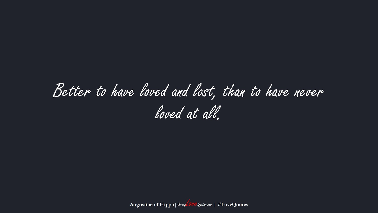 Better to have loved and lost, than to have never loved at all. (Augustine of Hippo);  #LoveQuotes