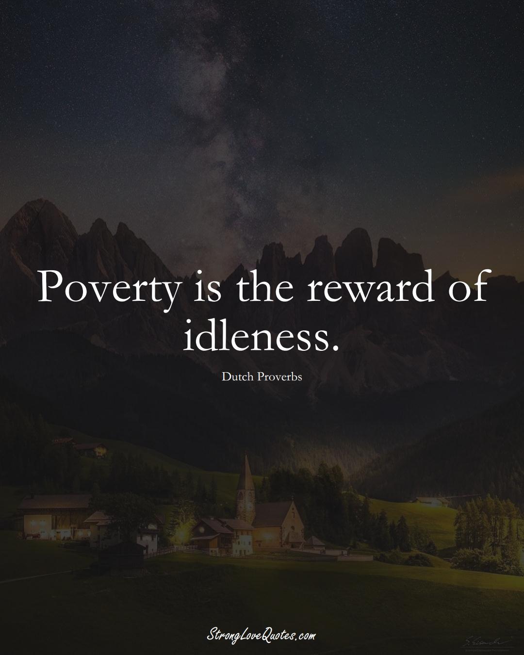 Poverty is the reward of idleness. (Dutch Sayings);  #EuropeanSayings