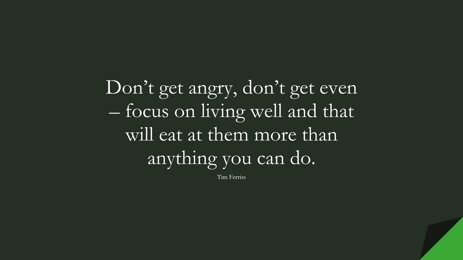 Don't get angry, don't get even – focus on living well and that will eat at them more than anything you can do. (Tim Ferriss);  #TimFerrissQuotes