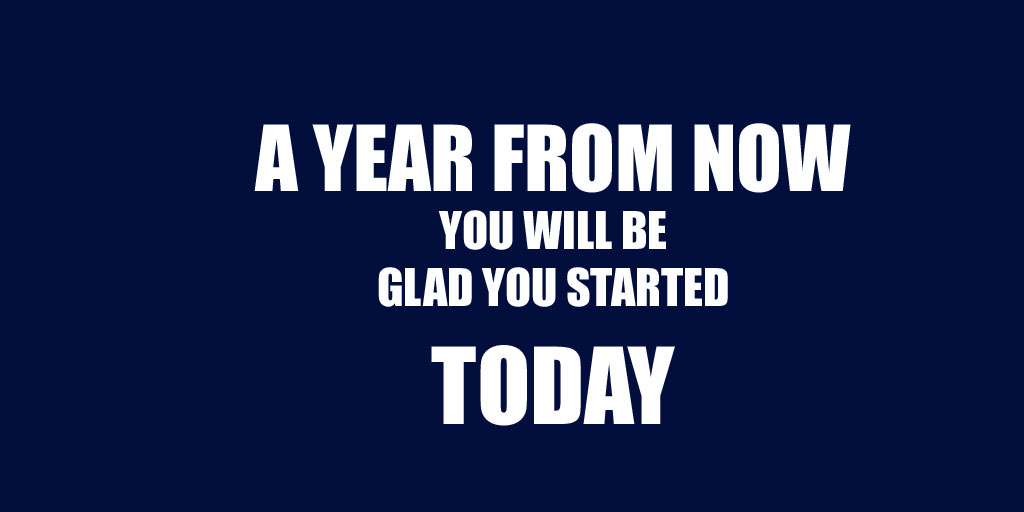 A Year From Now You Will Be Glad You Started Today