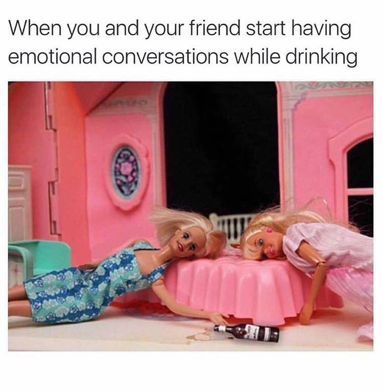 When you and your friend start having emotional conversations while drinking.