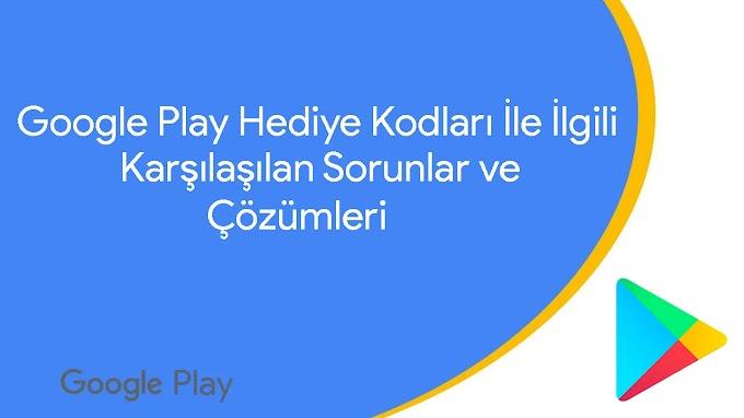 Google Play Hediye Kodları ile İlgili Karşılaşılan Sorunlar ve Çözümleri
