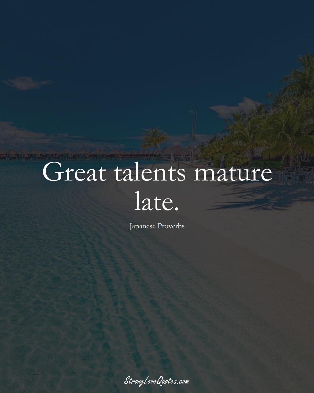 Great talents mature late. (Japanese Sayings);  #AsianSayings