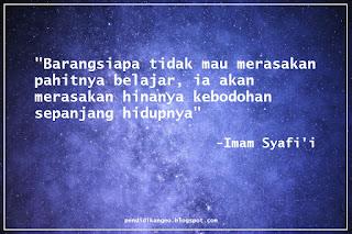 Barangsiapa tidak mau merasakan pahitnya belajar, ia akan merasakan hinanya kebodohan sepanjang hidupnya. (Imam Syafi'i)