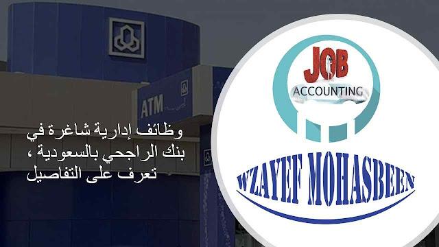 وظائف إدارية شاغرة في بنك الراجحي بالسعودية ، تعرف على التفاصيل