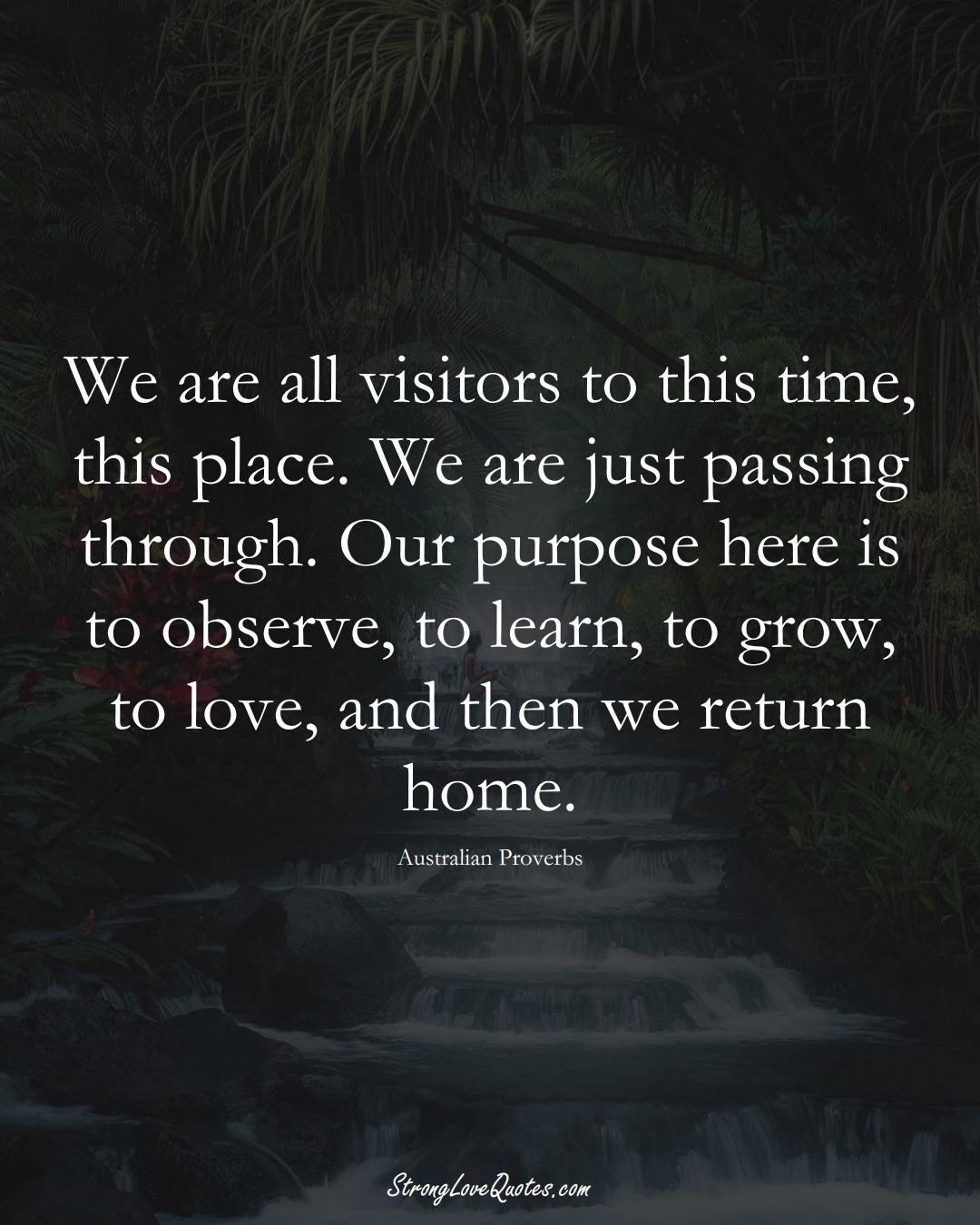 We are all visitors to this time, this place. We are just passing through. Our purpose here is to observe, to learn, to grow, to love, and then we return home. (Australian Sayings);  #AustralianSayings