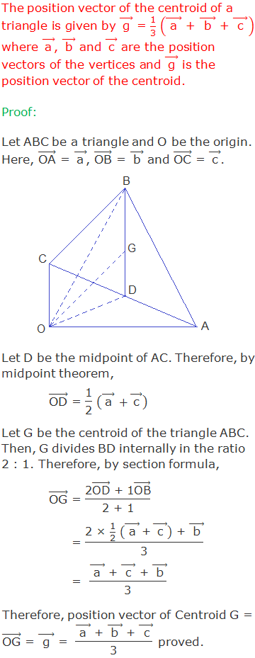 """The position vector of the centroid of a triangle is given by ( """"g""""  ) ⃗ = """"1"""" /""""3""""  (("""" a """" ) ⃗"""" + """" ("""" b """" ) ⃗"""" + """" ("""" c """" ) ⃗  ) where ( """"a""""  ) ⃗, ( """"b""""  ) ⃗ and ( """"c""""  ) ⃗ are the position vectors of the vertices and ( """"g""""  ) ⃗ is the position vector of the centroid. Proof: Let ABC be a triangle and O be the origin. Here, (""""OA"""" ) ⃗ = ( """"a""""  ) ⃗, (""""OB"""" ) ⃗ = ( """"b""""  ) ⃗ and (""""OC"""" ) ⃗ = ( """"c""""  ) ⃗. Let D be the midpoint of AC. Therefore, by midpoint theorem,  (""""OD"""" ) ⃗ = """"1"""" /""""2""""  (( """"a""""  ) ⃗  +( """"c""""  ) ⃗ )  Let G be the centroid of the triangle ABC. Then, G divides BD internally in the ratio 2 : 1. Therefore, by section formula,        (""""OG"""" ) ⃗ = (""""2"""" (""""OD"""" ) ⃗"""" + 1"""" (""""OB"""" ) ⃗)/""""2 + 1""""       = (""""2 × """"  """"1"""" /""""2""""  """" """" (("""" a """" ) ⃗"""" + """" ("""" c """" ) ⃗ )"""" + """" ("""" b """" ) ⃗)/""""3""""       =  (("""" a """" ) ⃗"""" + """" ("""" c """" ) ⃗"""" + """" ("""" b """" ) ⃗)/""""3""""  Therefore, position vector of Centroid G = (""""OG"""" ) ⃗ = ("""" g """" ) ⃗ =  (("""" a """" ) ⃗"""" + """" ("""" b """" ) ⃗"""" + """" ("""" c """" ) ⃗)/""""3""""  proved."""