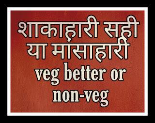 शाकाहारी सही या मांसाहारी veg better or non-veg