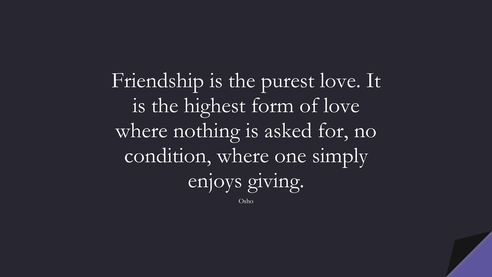 Friendship is the purest love. It is the highest form of love where nothing is asked for, no condition, where one simply enjoys giving. (Osho);  #LoveQuotes