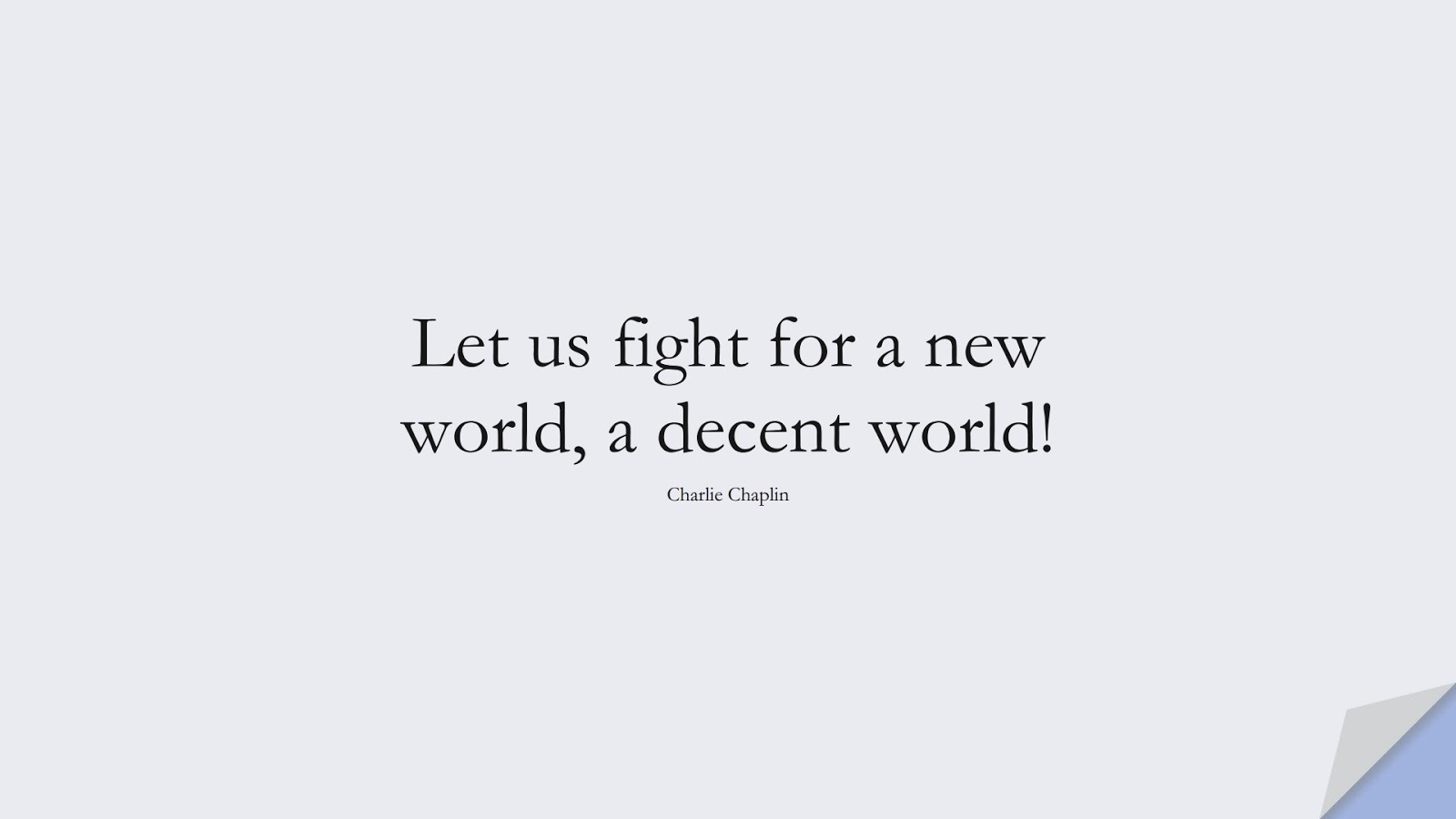 Let us fight for a new world, a decent world! (Charlie Chaplin);  #HumanityQuotes