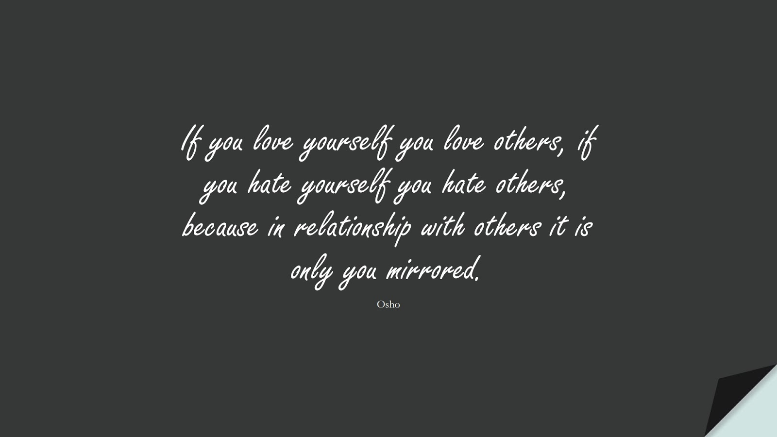 If you love yourself you love others, if you hate yourself you hate others, because in relationship with others it is only you mirrored. (Osho);  #RelationshipQuotes