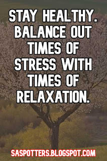 Stay healthy. Balance out times of stress with times of relaxation.