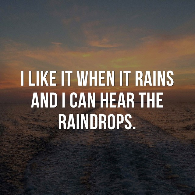 I like it when it rains. And, I can hear the raindrops. - Cool Quotes about Life
