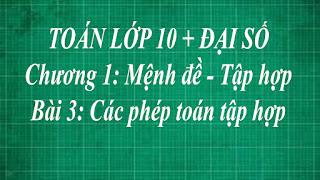 Toán lớp 10 Bài 3 Các phép toán tập hợp + Hiệu và phần bù của hai tập hợp | thầy lợi