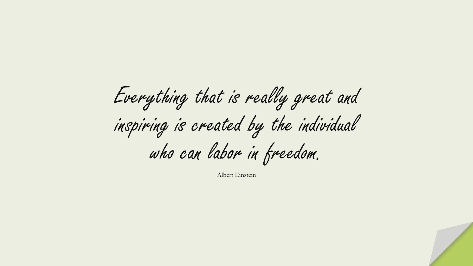 Everything that is really great and inspiring is created by the individual who can labor in freedom. (Albert Einstein);  #AlbertEnsteinQuotes