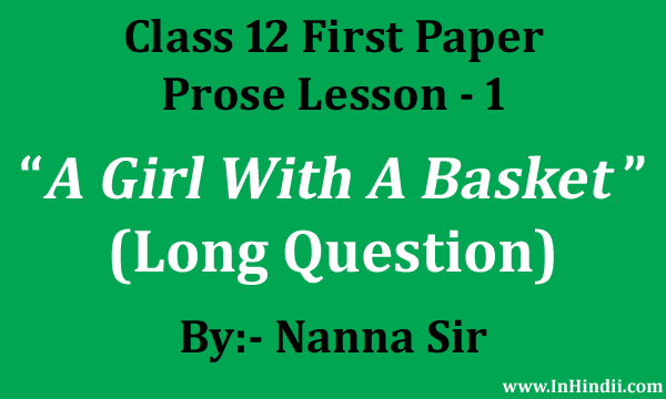 This answer is suitable for all long Questions for 'A girl with a basket' lesson. Question:- How did the little girl impress the written? or How had the little girl given the glimpse of warm soul of India to William C. Douglas?