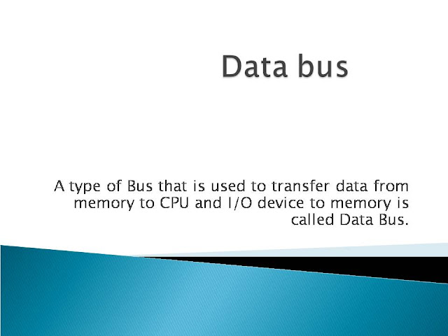 A type of Bus that is used to transfer data from memory to CPU and I/O device to memory is called Data Bus.  Data bus is the bidirectional bus. It can communicate in two ways, but in one direction at a time. It handles the transfer of data and instructions. The data bus is used to transfer instructions from memory to the CPU for execution. It carries data (Operands) to and from the CPU and memory as required. It is also used to transfer data between memory and I/O devices during input output operations. A typical data bus is 32-bits wide. This means that up to 32-64 bit data buses and even more.