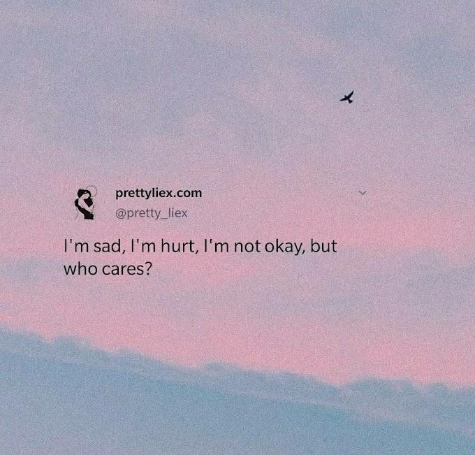I'm sad, I'm hurt, I'm not okay, but who cares?