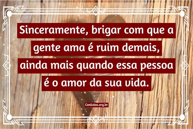 Sinceramente, brigar com que a gente ama é ruim demais, ainda mais quando essa pessoa é o amor da sua vida.