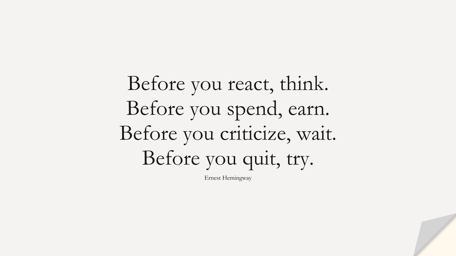 Before you react, think. Before you spend, earn. Before you criticize, wait. Before you quit, try. (Ernest Hemingway);  #WordsofWisdom
