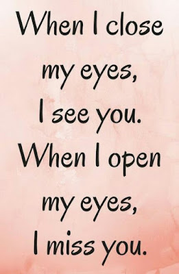When I close my eyes, I see you. When I open my eyes, I miss you.