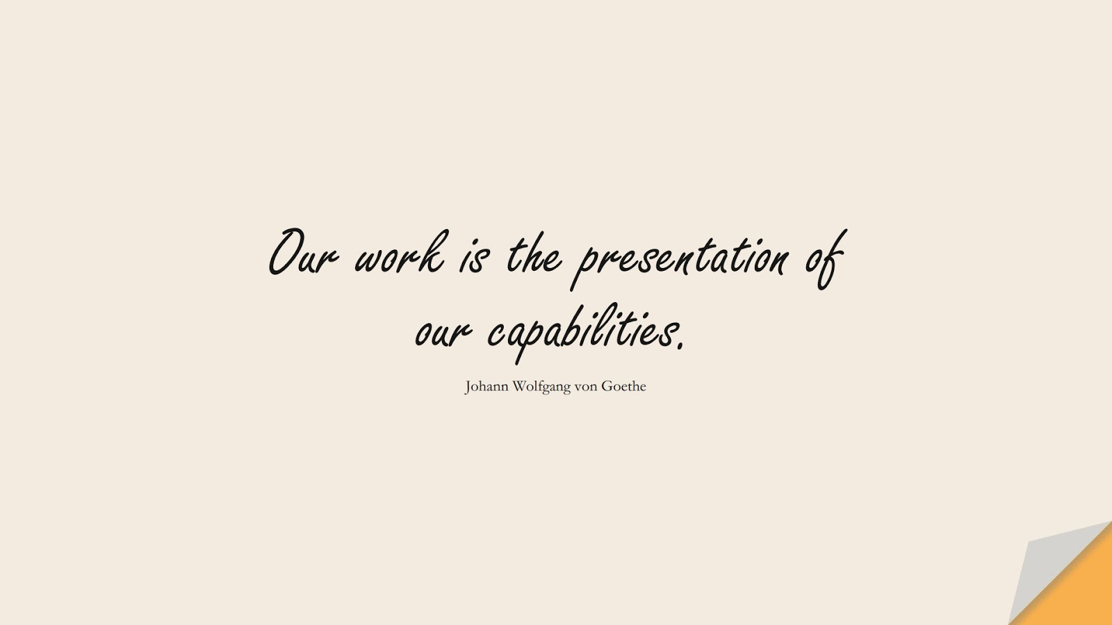Our work is the presentation of our capabilities. (Johann Wolfgang von Goethe);  #PositiveQuotes